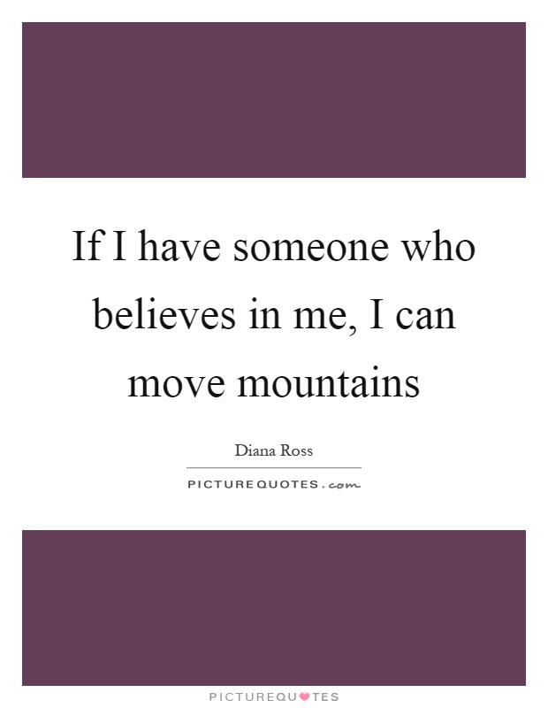 If I have someone who believes in me, I can move mountains Picture Quote #1