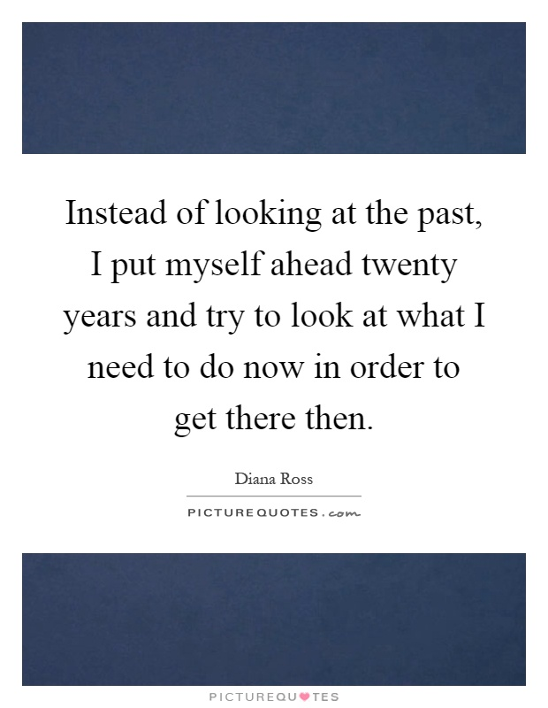 Instead of looking at the past, I put myself ahead twenty years and try to look at what I need to do now in order to get there then Picture Quote #1