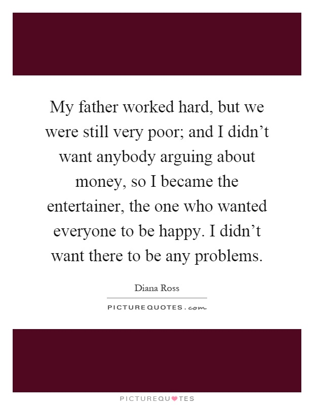 My father worked hard, but we were still very poor; and I didn't want anybody arguing about money, so I became the entertainer, the one who wanted everyone to be happy. I didn't want there to be any problems Picture Quote #1