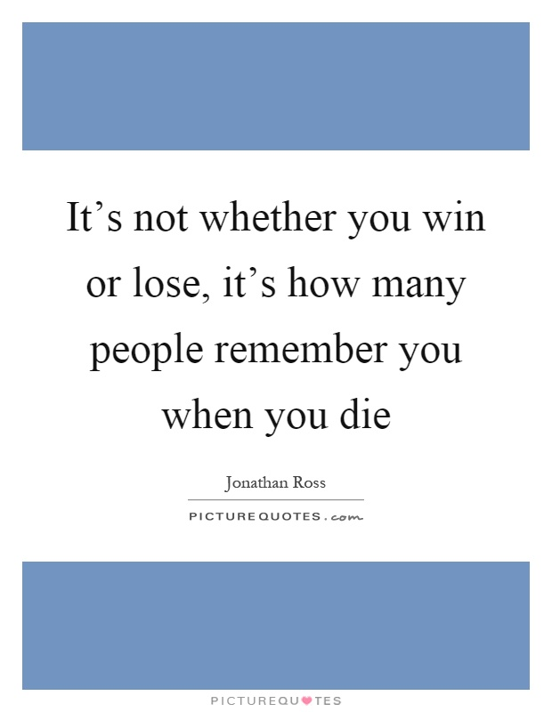 It's not whether you win or lose, it's how many people remember you when you die Picture Quote #1