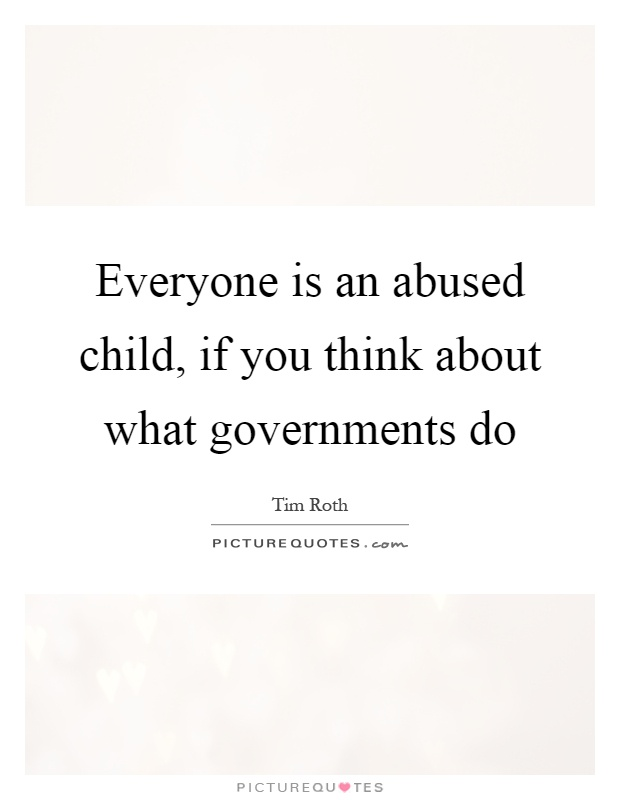 Everyone is an abused child, if you think about what governments do Picture Quote #1