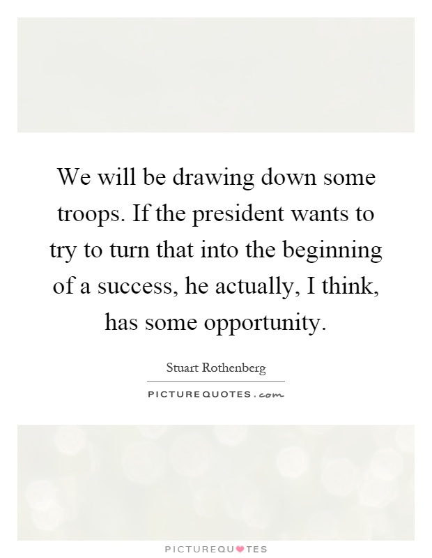 We will be drawing down some troops. If the president wants to try to turn that into the beginning of a success, he actually, I think, has some opportunity Picture Quote #1