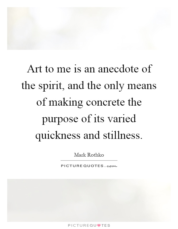 Art to me is an anecdote of the spirit, and the only means of making concrete the purpose of its varied quickness and stillness Picture Quote #1