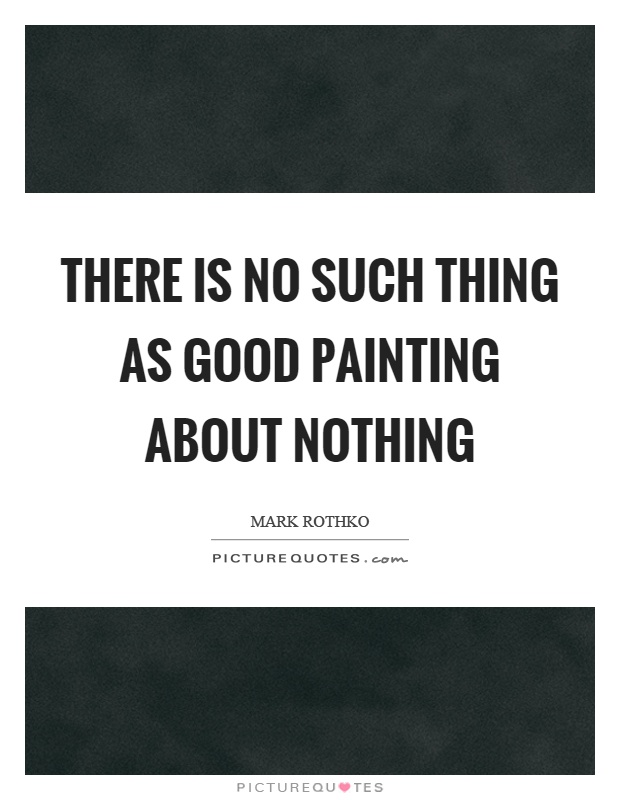 There is no such thing as good painting about nothing Picture Quote #1