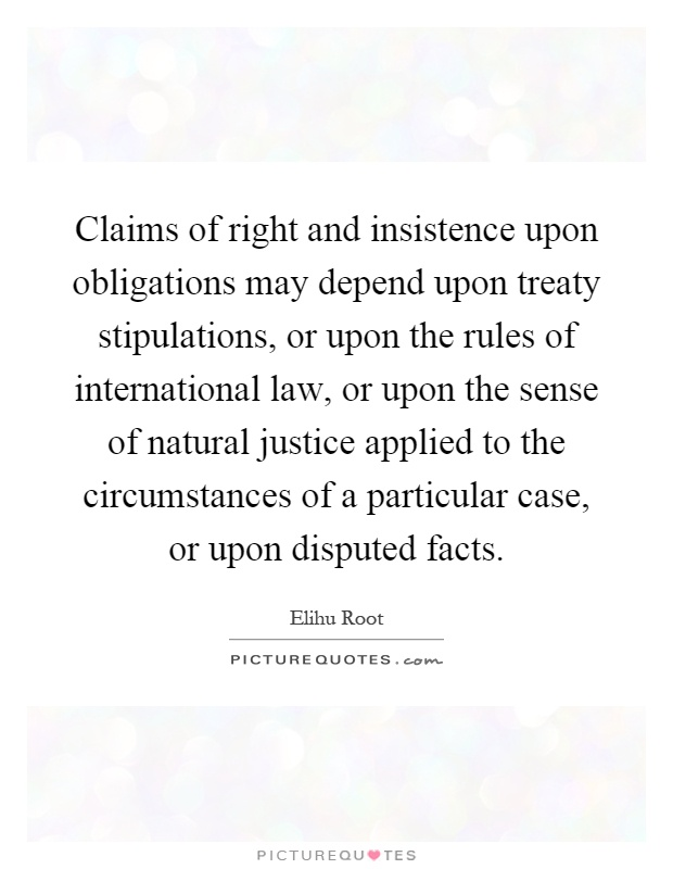 Claims of right and insistence upon obligations may depend upon treaty stipulations, or upon the rules of international law, or upon the sense of natural justice applied to the circumstances of a particular case, or upon disputed facts Picture Quote #1