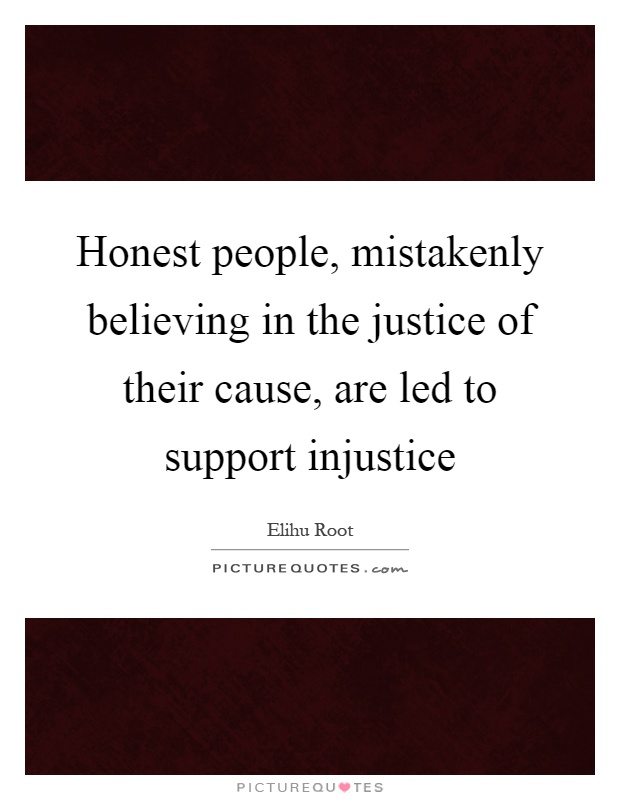 Honest people, mistakenly believing in the justice of their cause, are led to support injustice Picture Quote #1