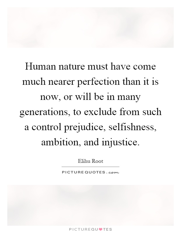 Human nature must have come much nearer perfection than it is now, or will be in many generations, to exclude from such a control prejudice, selfishness, ambition, and injustice Picture Quote #1