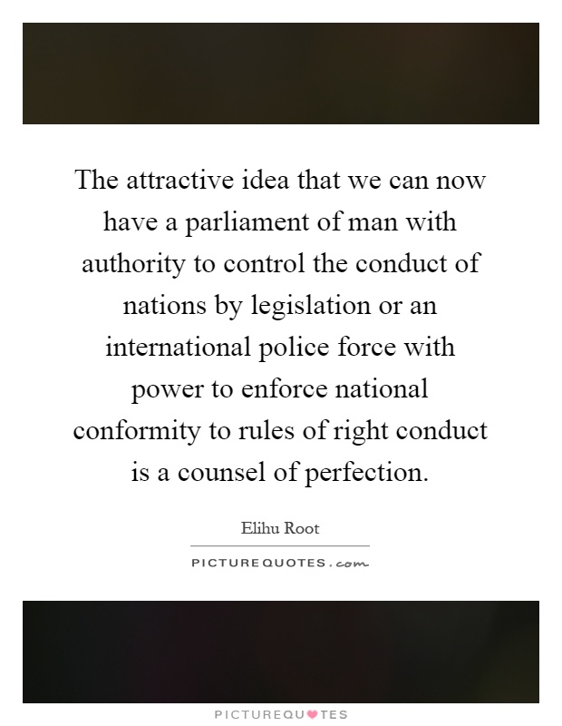 The attractive idea that we can now have a parliament of man with authority to control the conduct of nations by legislation or an international police force with power to enforce national conformity to rules of right conduct is a counsel of perfection Picture Quote #1