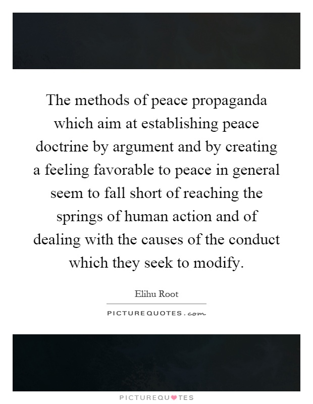The methods of peace propaganda which aim at establishing peace doctrine by argument and by creating a feeling favorable to peace in general seem to fall short of reaching the springs of human action and of dealing with the causes of the conduct which they seek to modify Picture Quote #1