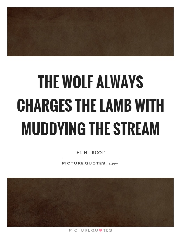 The wolf always charges the lamb with muddying the stream Picture Quote #1