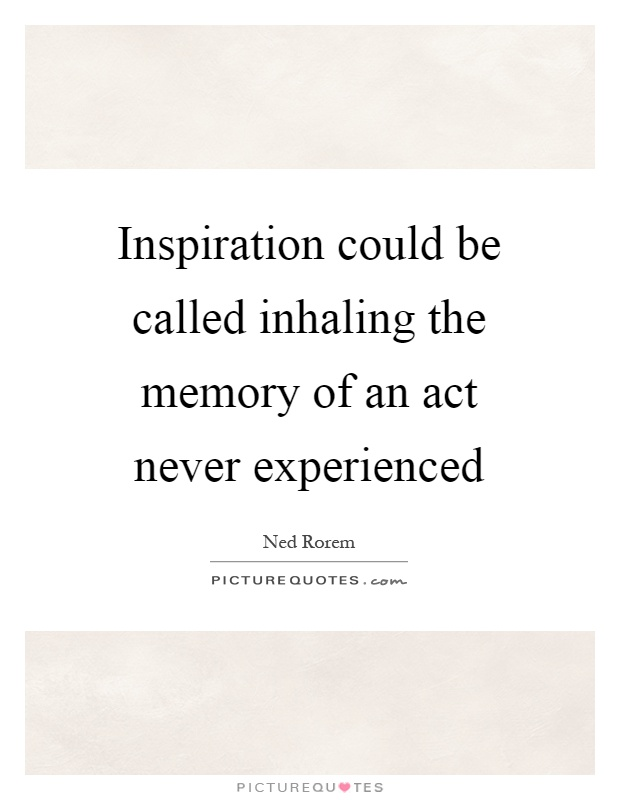 Inspiration could be called inhaling the memory of an act never experienced Picture Quote #1