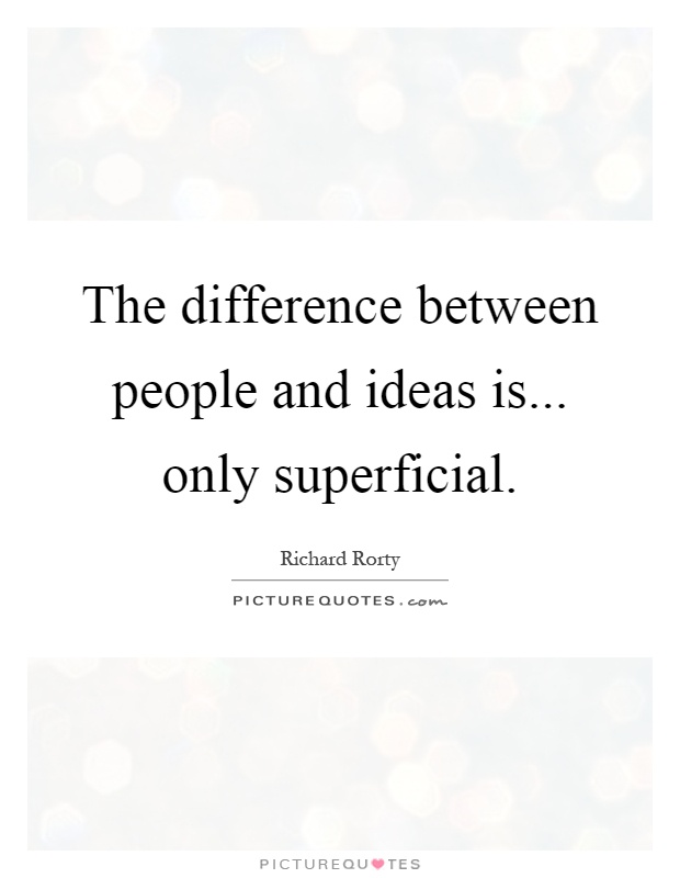 The difference between people and ideas is... only superficial Picture Quote #1