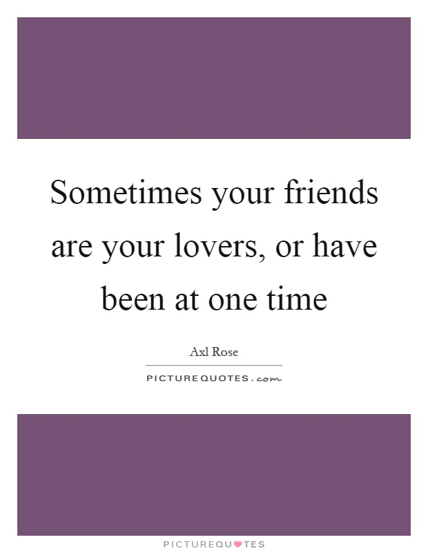 Sometimes your friends are your lovers, or have been at one time Picture Quote #1