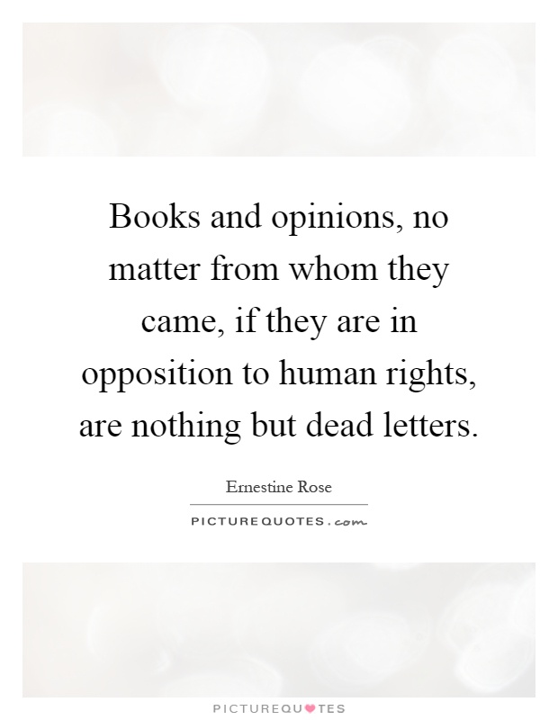 Books and opinions, no matter from whom they came, if they are in opposition to human rights, are nothing but dead letters Picture Quote #1