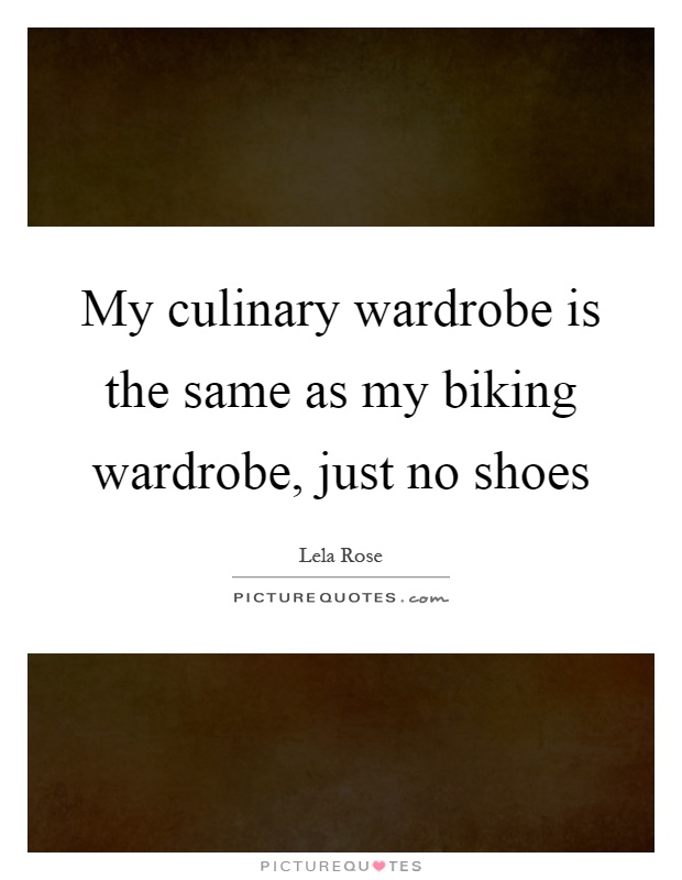 My culinary wardrobe is the same as my biking wardrobe, just no shoes Picture Quote #1