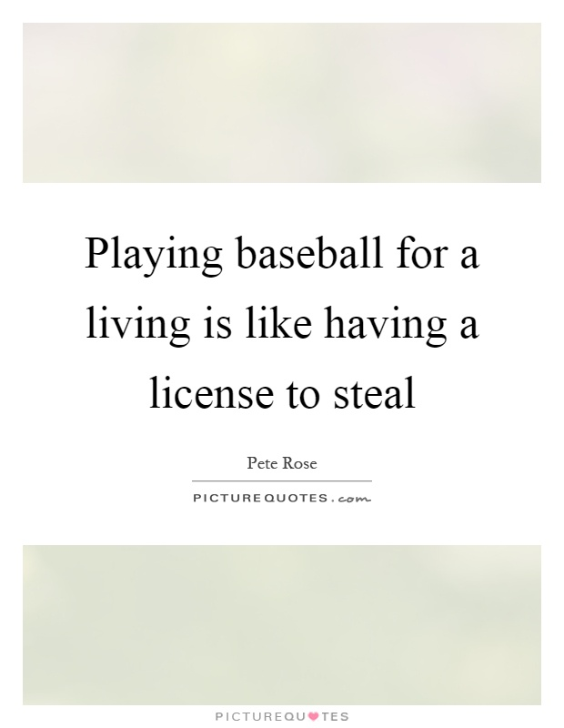 Playing baseball for a living is like having a license to steal Picture Quote #1