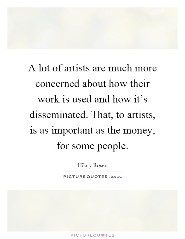 A lot of artists are much more concerned about how their work is used and how it's disseminated. That, to artists, is as important as the money, for some people Picture Quote #1