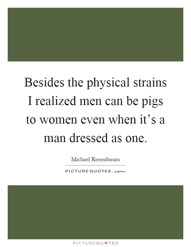 Besides the physical strains I realized men can be pigs to women even when it's a man dressed as one Picture Quote #1
