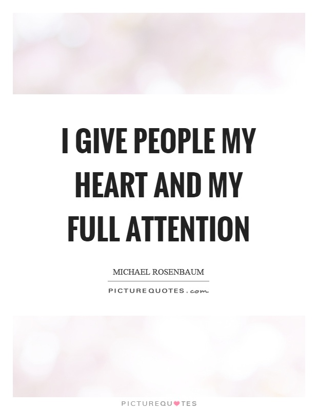 I give people my heart and my full attention Picture Quote #1