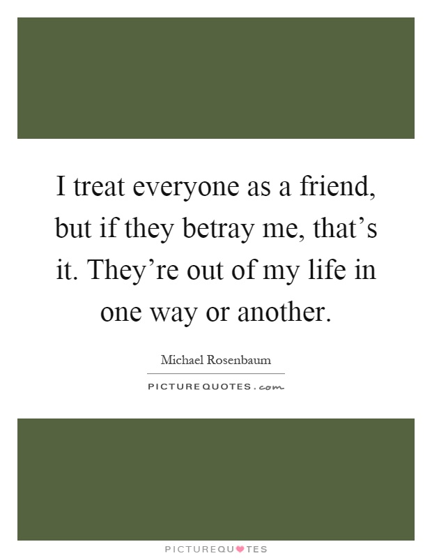 I treat everyone as a friend, but if they betray me, that's it. They're out of my life in one way or another Picture Quote #1