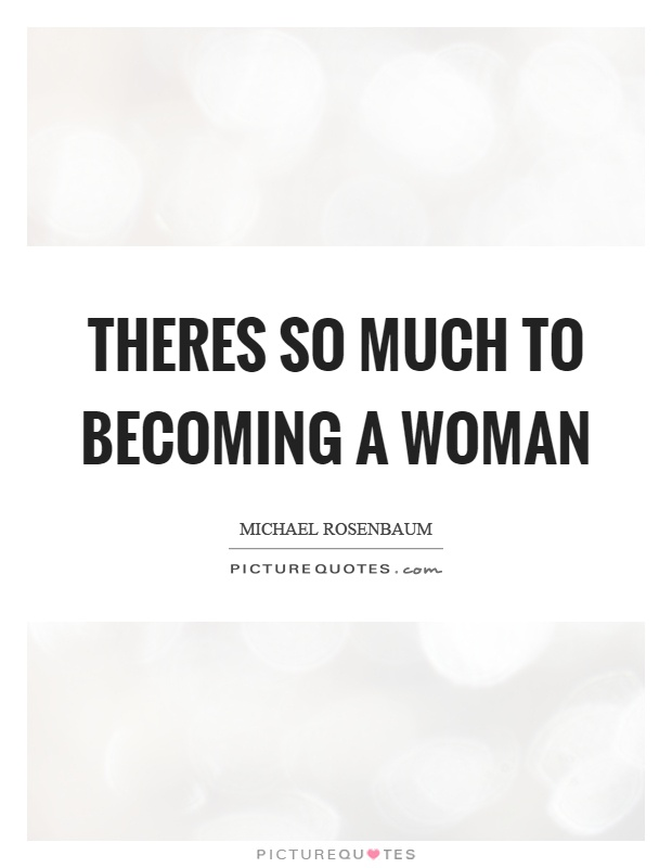 Theres so much to becoming a woman Picture Quote #1