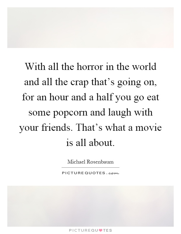 With all the horror in the world and all the crap that's going on, for an hour and a half you go eat some popcorn and laugh with your friends. That's what a movie is all about Picture Quote #1