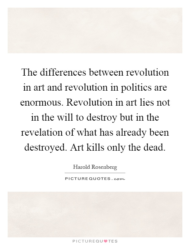 The differences between revolution in art and revolution in politics are enormous. Revolution in art lies not in the will to destroy but in the revelation of what has already been destroyed. Art kills only the dead Picture Quote #1