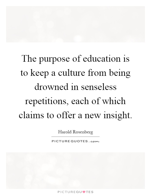 The purpose of education is to keep a culture from being drowned in senseless repetitions, each of which claims to offer a new insight Picture Quote #1