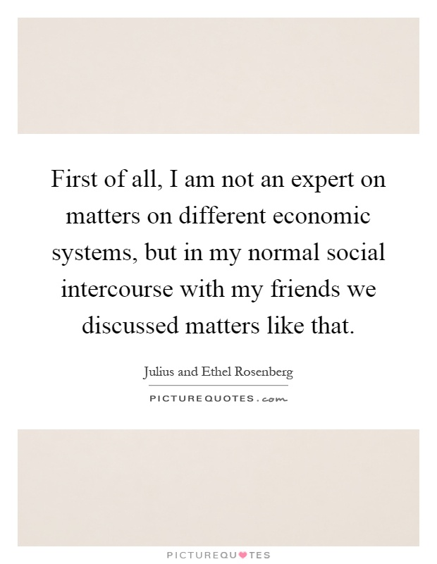 First of all, I am not an expert on matters on different economic systems, but in my normal social intercourse with my friends we discussed matters like that Picture Quote #1