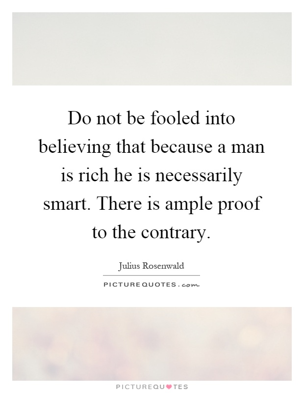 Do not be fooled into believing that because a man is rich he is necessarily smart. There is ample proof to the contrary Picture Quote #1
