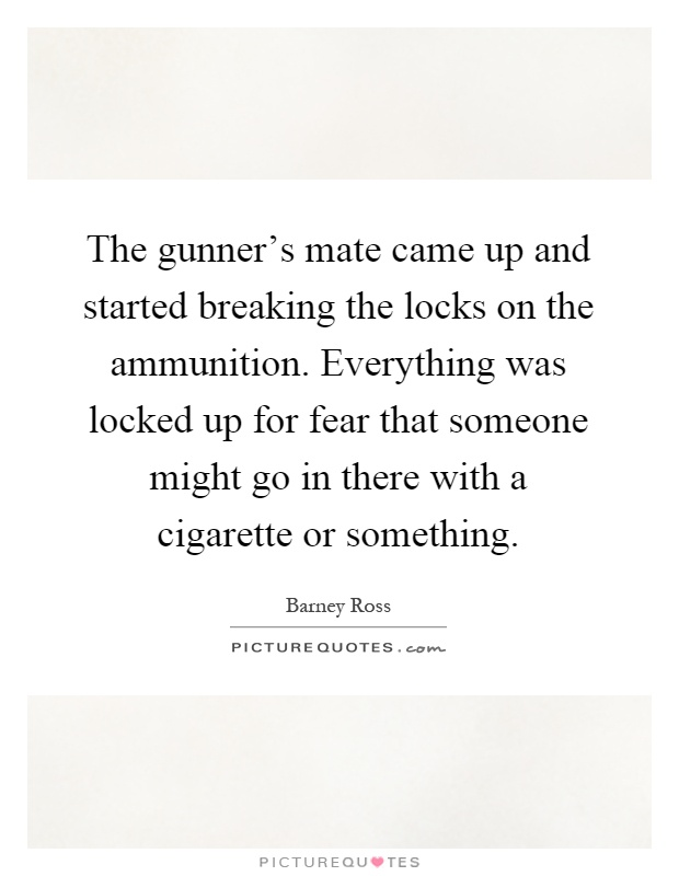 The gunner's mate came up and started breaking the locks on the ammunition. Everything was locked up for fear that someone might go in there with a cigarette or something Picture Quote #1