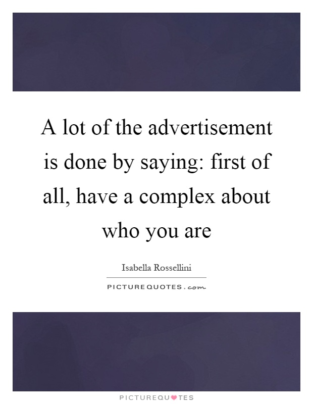 A lot of the advertisement is done by saying: first of all, have a complex about who you are Picture Quote #1