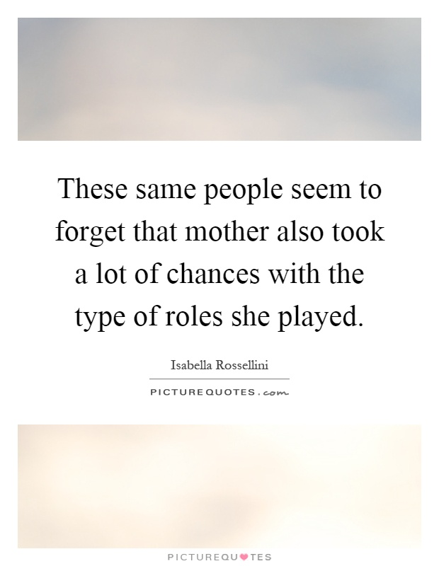 These same people seem to forget that mother also took a lot of chances with the type of roles she played Picture Quote #1