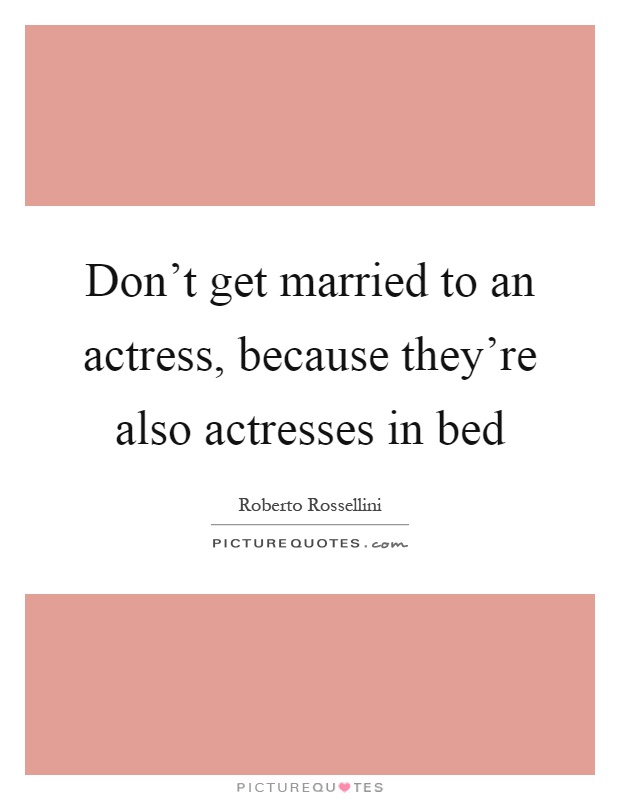 Don't get married to an actress, because they're also actresses in bed Picture Quote #1