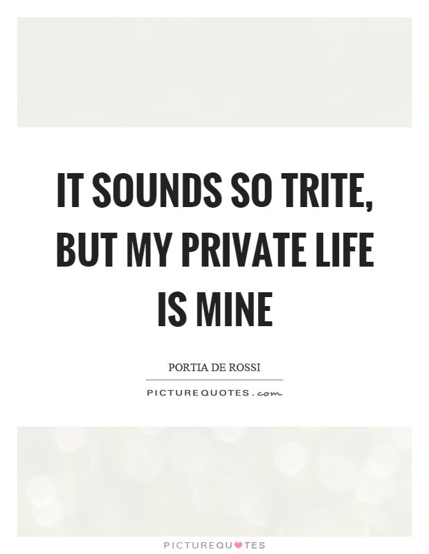 It sounds so trite, but my private life is mine Picture Quote #1