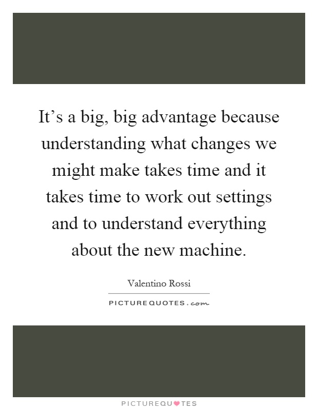 It's a big, big advantage because understanding what changes we might make takes time and it takes time to work out settings and to understand everything about the new machine Picture Quote #1