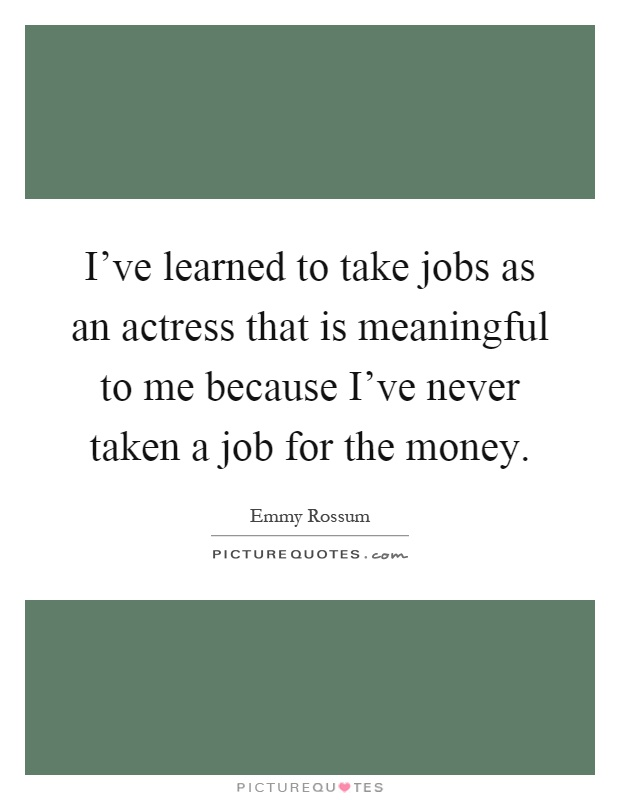 I've learned to take jobs as an actress that is meaningful to me because I've never taken a job for the money Picture Quote #1