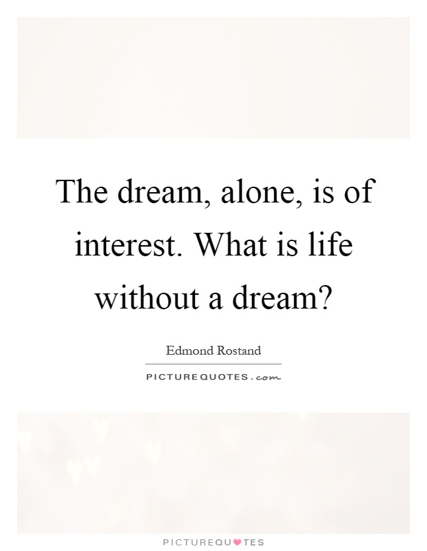 The dream, alone, is of interest. What is life without a dream? Picture Quote #1