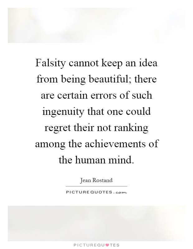 Falsity cannot keep an idea from being beautiful; there are certain errors of such ingenuity that one could regret their not ranking among the achievements of the human mind Picture Quote #1