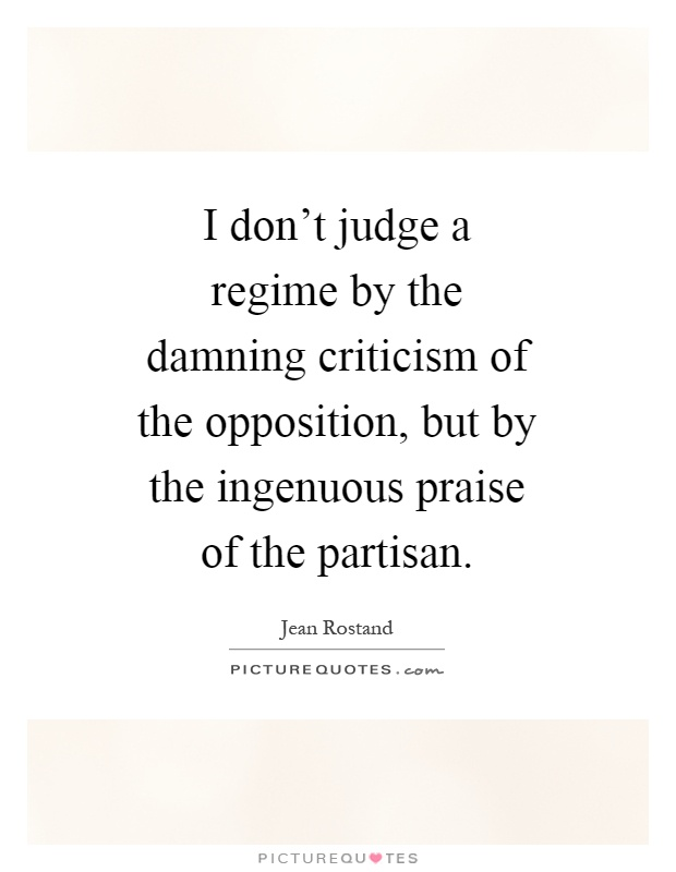 I don't judge a regime by the damning criticism of the opposition, but by the ingenuous praise of the partisan Picture Quote #1