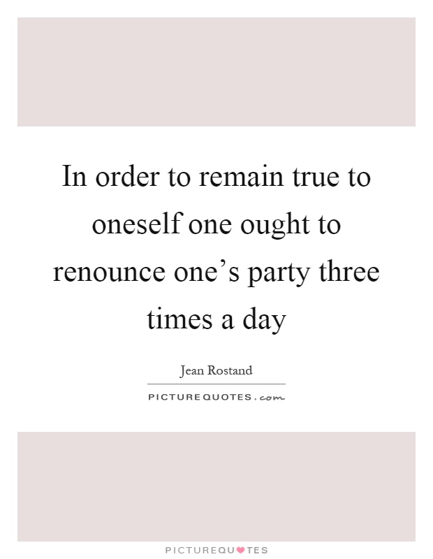 In order to remain true to oneself one ought to renounce one's party three times a day Picture Quote #1