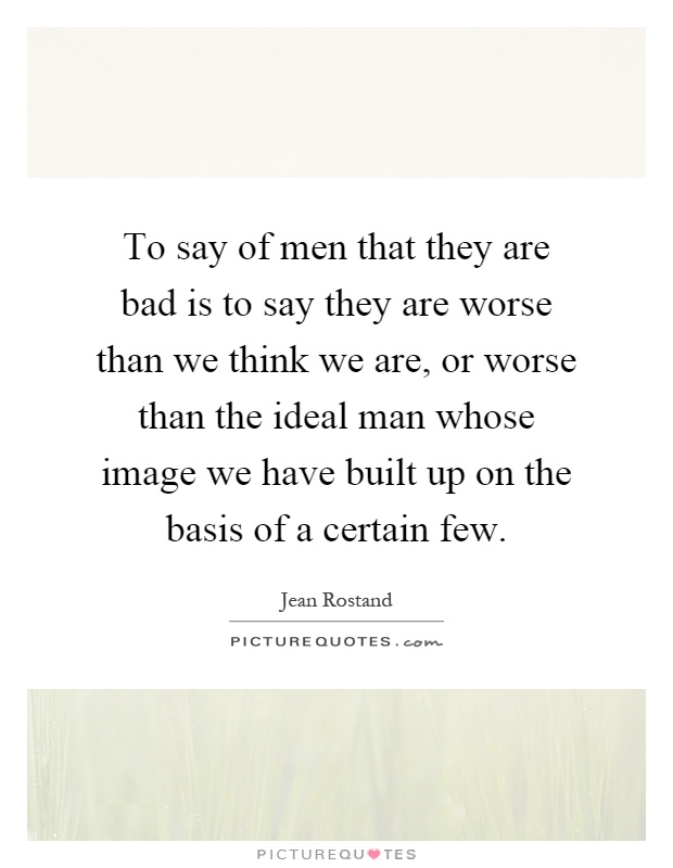 To say of men that they are bad is to say they are worse than we think we are, or worse than the ideal man whose image we have built up on the basis of a certain few Picture Quote #1