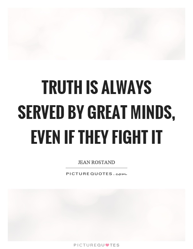 Truth is always served by great minds, even if they fight it Picture Quote #1
