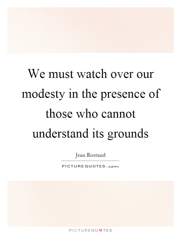 We must watch over our modesty in the presence of those who cannot understand its grounds Picture Quote #1
