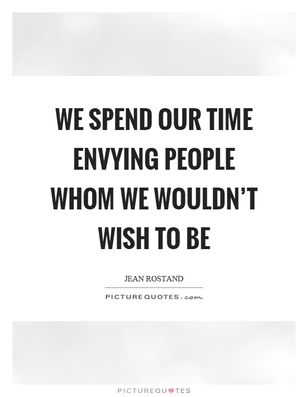 We spend our time envying people whom we wouldn't wish to be Picture Quote #1