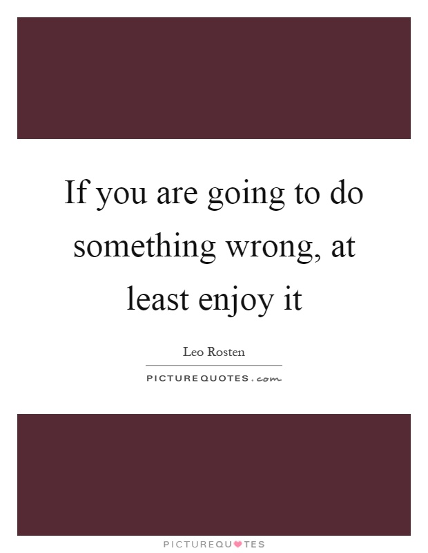 If you are going to do something wrong, at least enjoy it Picture Quote #1