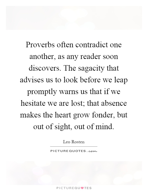 Proverbs often contradict one another, as any reader soon discovers. The sagacity that advises us to look before we leap promptly warns us that if we hesitate we are lost; that absence makes the heart grow fonder, but out of sight, out of mind Picture Quote #1