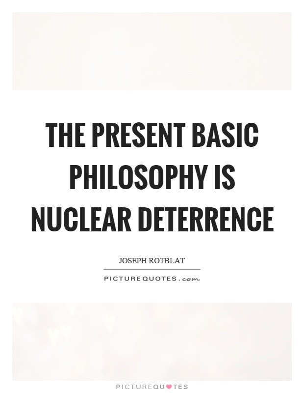 The present basic philosophy is nuclear deterrence Picture Quote #1