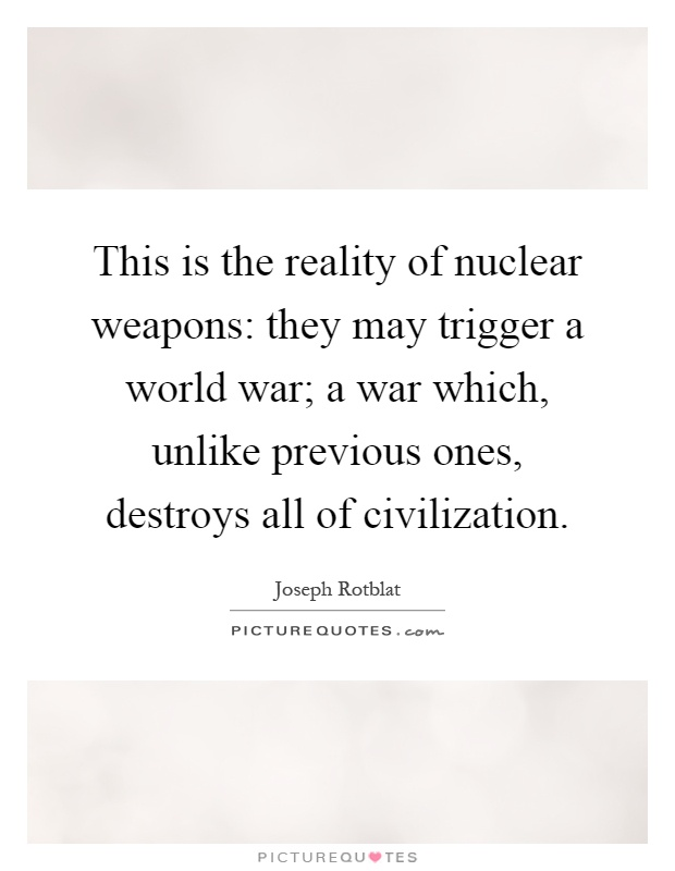 This is the reality of nuclear weapons: they may trigger a world war; a war which, unlike previous ones, destroys all of civilization Picture Quote #1