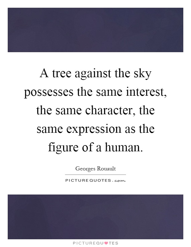 A tree against the sky possesses the same interest, the same character, the same expression as the figure of a human Picture Quote #1